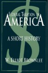 Federal Taxation In America: A Short History - W. Elliot Brownlee