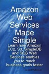 Amazon Web Services Made Simple: Learn How Amazon Ec2, S3, Simpledb and Sqs Web Services Enables You to Reach Business Goals Faster - Donald Robinson