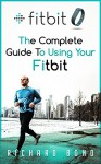 Fitbit: The Complete Guide To Using Fitbit For Weight Loss and Increased Performance (Fitbit, Weight loss, Exercise) - Richard Bond