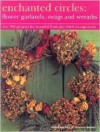 Enchanted Circles: Flower Garlands, Swags and Wreaths: Over 200 Projects for Beautiful Fresh and Dried Arrangements - Fiona Barnett
