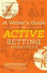 A Writer's Guide to Active Setting: How to Enhance Your Fiction with More Descriptive, Dynamic Settings - Mary Buckham, Dianna Love