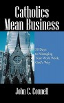 Catholics Mean Business: 30 Days to Managing Your Work Week, God's Way - John C Connell