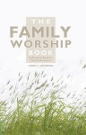 The Family Worship Book: A Resource Book for Family Devotions - Terry L. Johnson