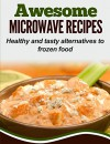 Awesome Microwave Recipes: Healthy and tasty alternatives to frozen food - Elizabeth Smith