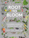 Root to Bloom A Modern Guide to Whole Plant Use - Mat Pember, Joceyln Cross