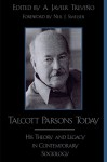 Talcott Parsons Today: His Theory and Legacy in Contemporary Sociology - Javier A. Trevino, Neil J. Smelser, A Javier Trevino, Lawrence T. Nichols, Willaim Buxton, David Rehorick, Bruce C. Wearne, Bernard Barber, Bryan S. Turner, Johnathan H. Turner, Stephen Fuchs, Victor Lidz, Uta Gerhardt, Mark Gould