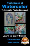 Techniques of Watercolor - Techniques for Painting Backgrounds (Learn to Draw Series Book 19) - Fatima Usman, John Davidson, Mendon Cottage Books