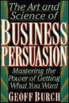 Art and Science of Business Persuasion: Mastering the Power of Getting What You Want - Geoff Burch