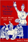 The Reign of the Theatrical Director: French Theatre: 1887-1924 - Bettina L. Knapp