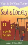 What to Do When You're Sad & Lonely: A Guide for Kids - James J. Crist, Eric Braun