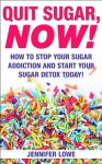 Quit Sugar NOW! How to Stop Your Sugar Addiction and Start Your Sugar Detox Today! (Diets, addictions recovery) - Jennifer Lowe