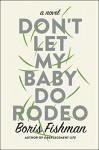 Don't Let My Baby Do Rodeo: A Novel - Boris Fishman