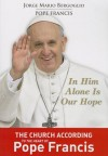 In Him Alone Is Our Hope: The Church According to the Heart of Pope Francis - Pope Francis