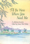 I'll Be Here When You Need Me: A Collection of Poems - Susan Polis Schutz