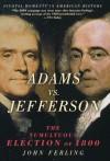Adams vs. Jefferson, The Tumultuous Election of 1800 - John Ferling