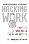 Hacking Work: Breaking Stupid Rules for Smart Results - Bill Jensen, Josh Klein