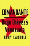 Comandante: Myth and Reality in Hugo Chavez's Venezuela - Rory Carroll