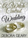 A Witch Central Wedding - Debora Geary