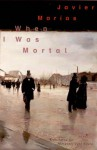 When I Was Mortal - Javier Marías, Margaret Jull Costa