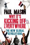 Why It's Kicking Off Everywhere: The New Global Revolutions - Paul Mason