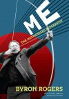 Me: The Authorised Biography - Byron Rogers