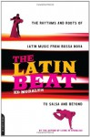 The Latin Beat: The Rhythms And Roots Of Latin Music From Bossa Nova To Salsa And Beyond - Ed Morales