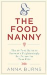 The Food Nanny: The 10 Food Rules to Prevent a Frighteningly Fat Future for Your Kids - Anna Burns