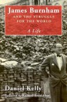 James Burnham and the Struggle for the World: A Life - Daniel Kelly, Richard Brookhiser