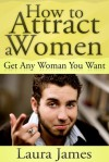 How to Attract a Women: Get Any Woman You Want - Laura James