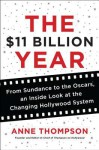 The $11 Billion Year: From Sundance to the Oscars, an Inside Look at the Changing Hollywood System - Anne Thompson