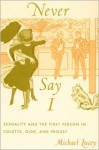 Never Say I: Sexuality and the First Person in Colette, Gide, and Proust - Michael Lucey