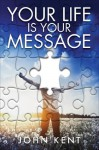 Your Life is Your Message - John Kent