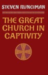 The Great Church in Captivity: A Study of the Patriarchate of Constantinople from the Eve of the Turkish Conquest to the Greek War of Independence - Steven Runciman