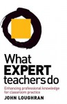 What Expert Teachers Do: Enhancing Professional Knowledge for Classroom Practice - John Loughran