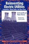 Reinventing Electric Utilities: Competition, Citizen Action, and Clean Power - Edward Smeloff, Peter Asmus, Amory B. Lovins