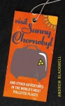 Visit Sunny Chernobyl: ... and other adventures in the world's most polluted places - Andrew Blackwell