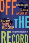 Off the Record: Conversations with African American and Brazilian Women Musicians - LaShonda Katrice Barnett