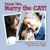 Dump Him, Marry the Cat: Why a Cat Is a Better Match Than a Man - Willow Creek Press