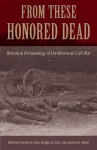 From These Honored Dead: Historical Archaeology of the American Civil War - Clarence R. Geier, Douglas D. Scott, Lawrence E. Babits