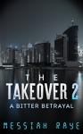 THE TAKEOVER 2: A BITTER BETRAYAL (THE TAKEOVER: A NOVELLA) - Messiah Raye