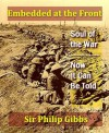 Embedded at the Front: The Soul of the War, & Now It Can Be Told - Philip Gibbs