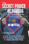 The Secret Power of Blogging: How to Promote and Market Your Business, Organization, or Cause with Free Blogs - Bruce C Brown