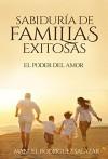 SABIDURÍA DE FAMILIAS EXITOSAS: EL PODER DEL AMOR (Spanish Edition) - Manuel Rodríguez Salazar