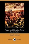 Pagan and Christian Rome (Illustrated Edition) (Dodo Press) - Rodolfo Lanciani