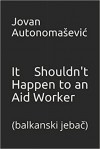 It Shouldn't Happen to an Aid Worker: balkanski jebač - Jovan Autonomašević