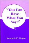 You Can Have What You Say - Kenneth E. Hagin