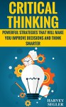 Critical Thinking: Powerful Strategies That Will Make You Improve Decisions And Think Smarter (Think Critically - Think Smarter - Logical Thinking - Think clearly) - Harvey Segler, Critical Thinking