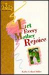 Let Every Mother Rejoice - Kathy Collard Miller