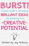 Burst: A Quick Guide to Developing Brilliant Ideas and Unlocking Your Creative Potential - Jay Anthony