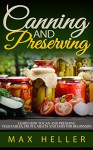 Canning and Preserving: Learn How to Can and Preserve Vegetables, Fruits, Meats and Jams for Beginners - Max Heller, Organic